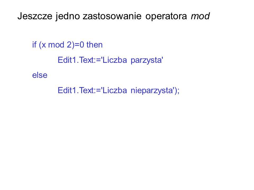 Jeszcze jedno zastosowanie operatora mod if (x mod 2)=0 then Edit1.Text:='Liczba parzysta' else Edit1.Text:='Liczba nieparzysta');