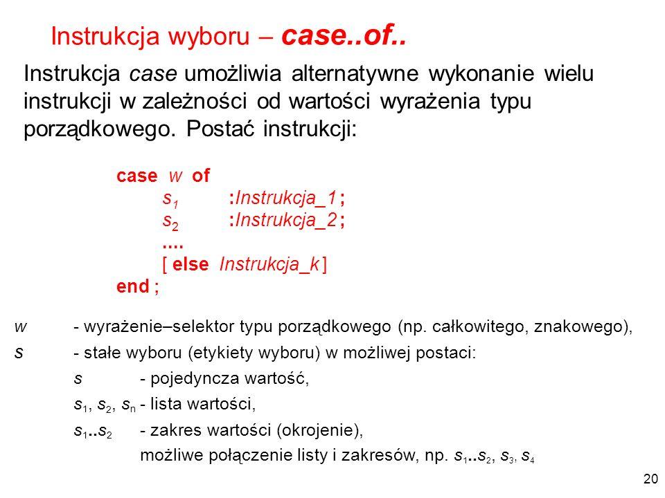 Instrukcja case umożliwia alternatywne wykonanie wielu instrukcji w zależności od wartości wyrażenia typu porządkowego. Postać instrukcji: Instrukcja