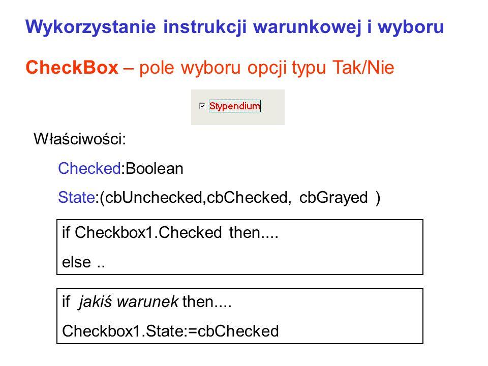 CheckBox – pole wyboru opcji typu Tak/Nie if Checkbox1.Checked then.... else.. Właściwości: Checked:Boolean State:(cbUnchecked,cbChecked, cbGrayed) if