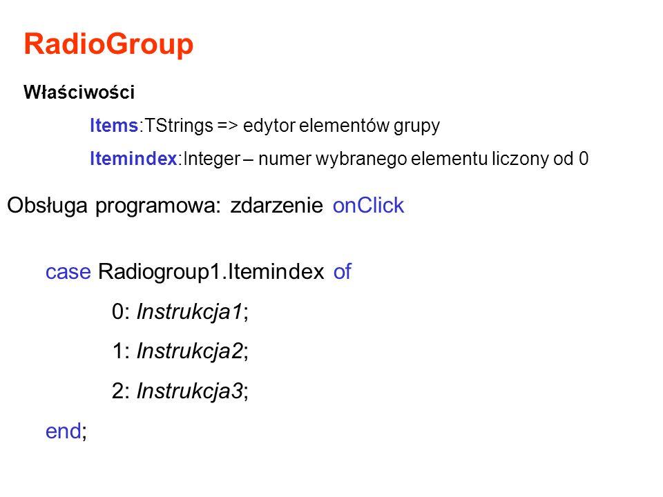 RadioGroup Właściwości Items:TStrings => edytor elementów grupy Itemindex:Integer – numer wybranego elementu liczony od 0 Obsługa programowa: zdarzeni