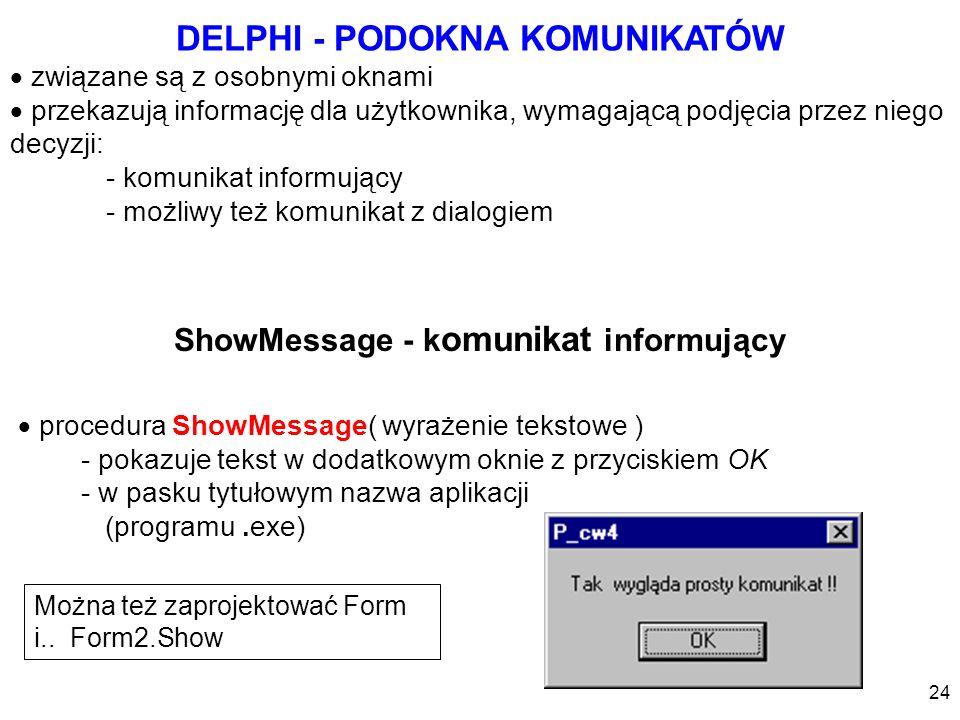 ShowMessage - k omunikat informujący procedura ShowMessage( wyrażenie tekstowe ) - pokazuje tekst w dodatkowym oknie z przyciskiem OK - w pasku tytuło