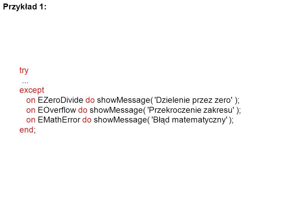 Przykład 1: try... except on EZeroDivide do showMessage( 'Dzielenie przez zero' ); on EOverflow do showMessage( 'Przekroczenie zakresu' ); on EMathErr