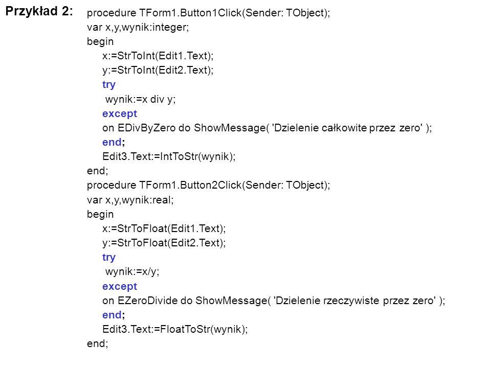 Przykład 2: procedure TForm1.Button1Click(Sender: TObject); var x,y,wynik:integer; begin x:=StrToInt(Edit1.Text); y:=StrToInt(Edit2.Text); try wynik:=
