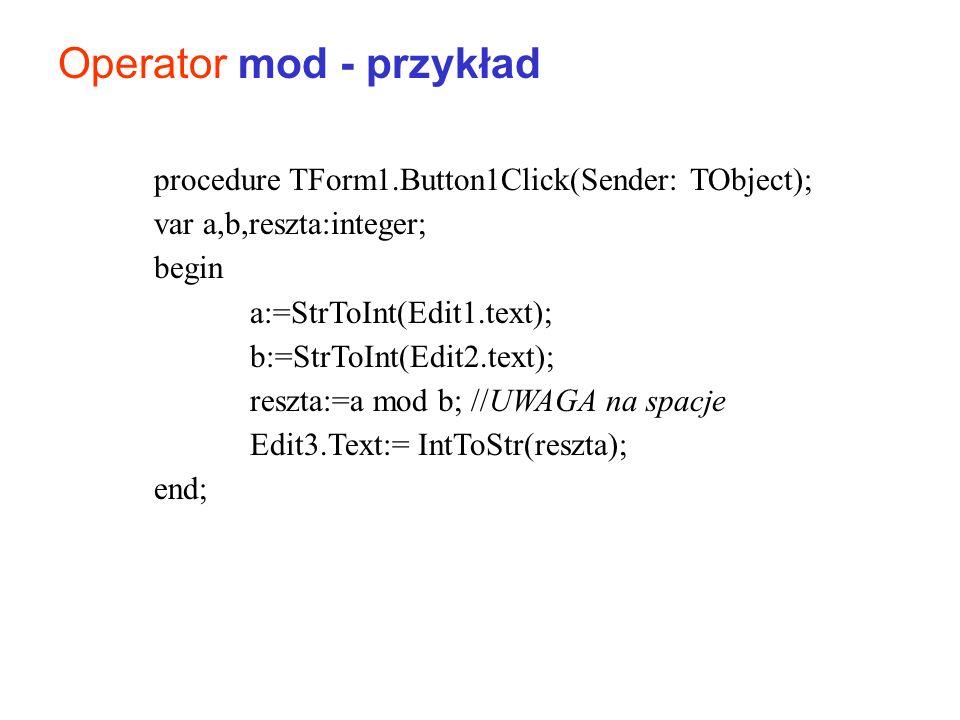 Operator mod - przykład procedure TForm1.Button1Click(Sender: TObject); var a,b,reszta:integer; begin a:=StrToInt(Edit1.text); b:=StrToInt(Edit2.text)