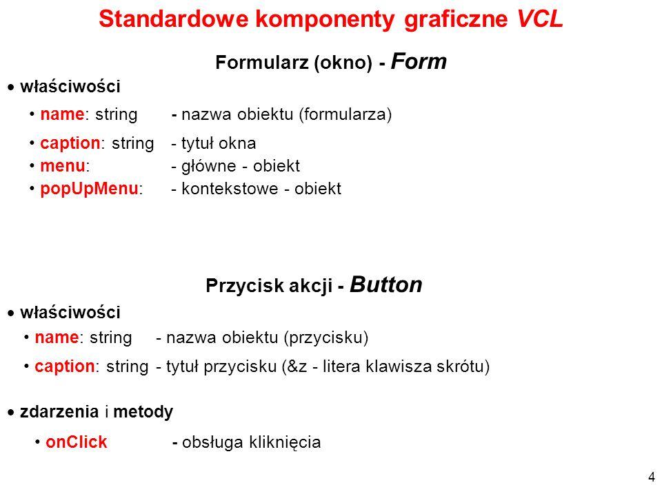 właściwości Formularz (okno) - Form name: string - nazwa obiektu (formularza) caption: string - tytuł okna menu: - główne - obiekt popUpMenu: - kontek