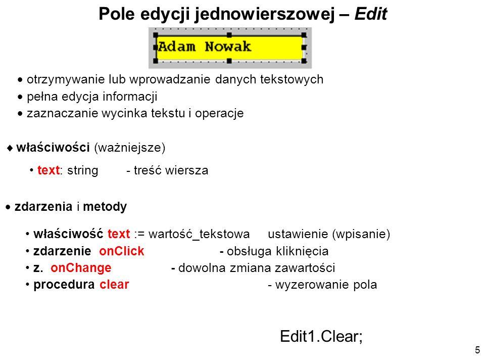 właściwości (ważniejsze) text: string- treść wiersza Pole edycji jednowierszowej – Edit otrzymywanie lub wprowadzanie danych tekstowych pełna edycja i