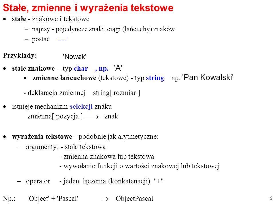 stałe - znakowe i tekstowe Stałe, zmienne i wyrażenia tekstowe napisy - pojedyncze znaki, ciągi (łańcuchy) znaków postać '.....' 'Nowak' Przykłady: zm