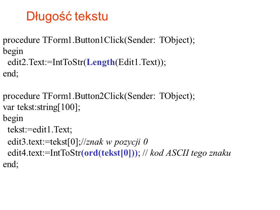 Długość tekstu procedure TForm1.Button1Click(Sender: TObject); begin edit2.Text:=IntToStr(Length(Edit1.Text)); end; procedure TForm1.Button2Click(Send