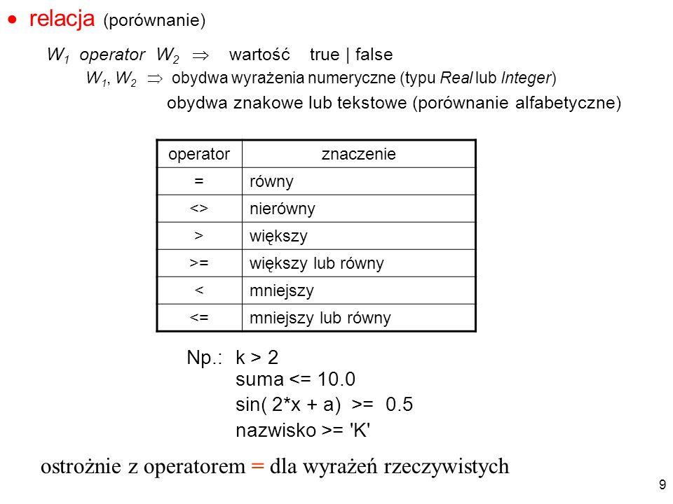 relacja (porównanie) W 1 operator W 2 wartość true | false W 1, W 2 obydwa wyrażenia numeryczne (typu Real lub Integer) obydwa znakowe lub tekstowe (p