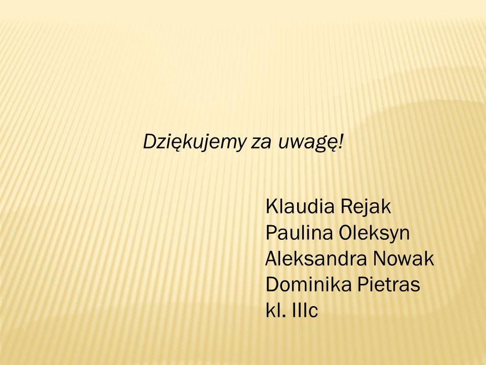 Dziękujemy za uwagę! Klaudia Rejak Paulina Oleksyn Aleksandra Nowak Dominika Pietras kl. IIIc