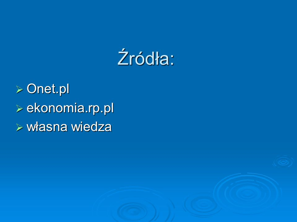 Źródła: Onet.pl Onet.pl ekonomia.rp.pl ekonomia.rp.pl własna wiedza własna wiedza