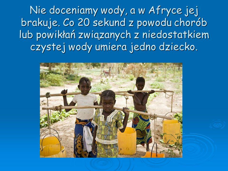 Nie doceniamy wody, a w Afryce jej brakuje. Co 20 sekund z powodu chorób lub powikłań związanych z niedostatkiem czystej wody umiera jedno dziecko.