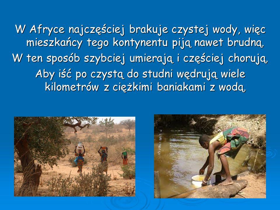 W Afryce najczęściej brakuje czystej wody, więc mieszkańcy tego kontynentu piją nawet brudną. W ten sposób szybciej umierają i częściej chorują. Aby i