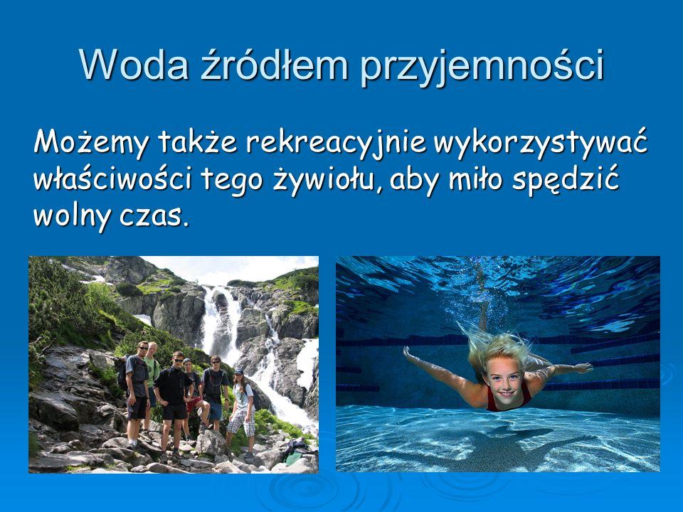 Woda źródłem przyjemności Możemy także rekreacyjnie wykorzystywać właściwości tego żywiołu, aby miło spędzić wolny czas.