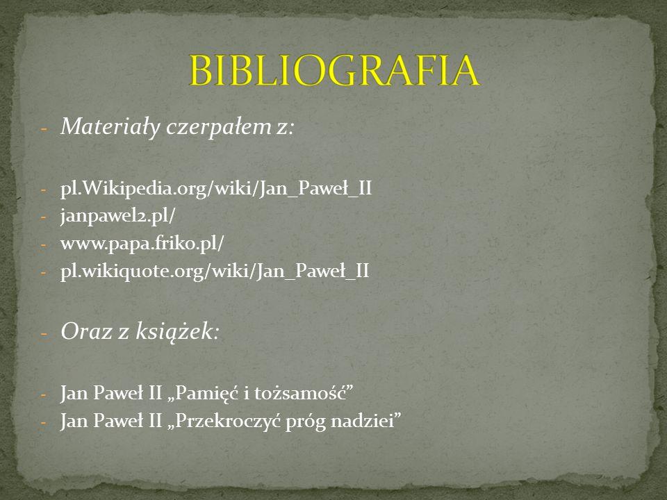- Materiały czerpałem z: - pl.Wikipedia.org/wiki/Jan_Paweł_II - janpawel2.pl/ - www.papa.friko.pl/ - pl.wikiquote.org/wiki/Jan_Paweł_II - Oraz z książ
