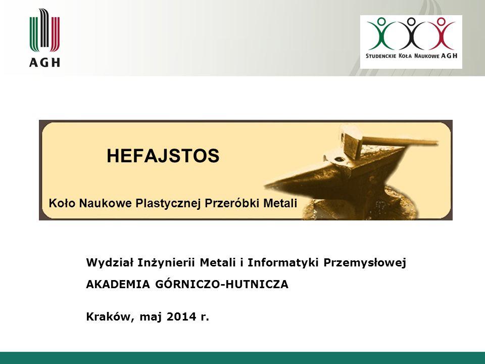 HEFAJSTOS Koło Naukowe Plastycznej Przeróbki Metali Wydział Inżynierii Metali i Informatyki Przemysłowej AKADEMIA GÓRNICZO-HUTNICZA Kraków, maj 2014 r