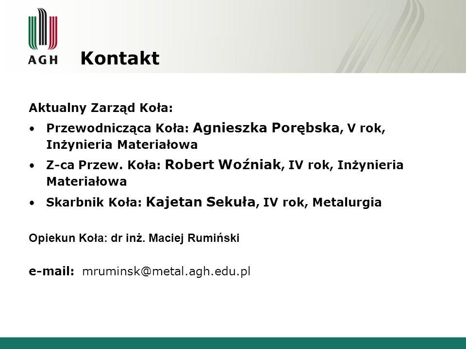 Kontakt Aktualny Zarząd Koła: Przewodnicząca Koła: Agnieszka Porębska, V rok, Inżynieria Materiałowa Z-ca Przew. Koła: Robert Woźniak, IV rok, Inżynie