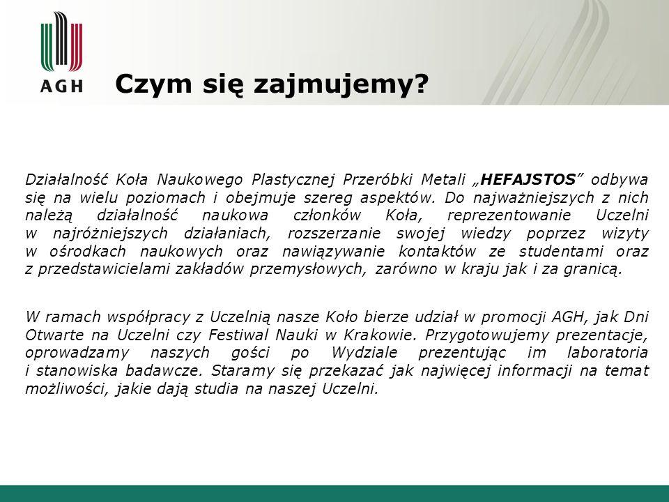 Czym się zajmujemy? Działalność Koła Naukowego Plastycznej Przeróbki Metali HEFAJSTOS odbywa się na wielu poziomach i obejmuje szereg aspektów. Do naj