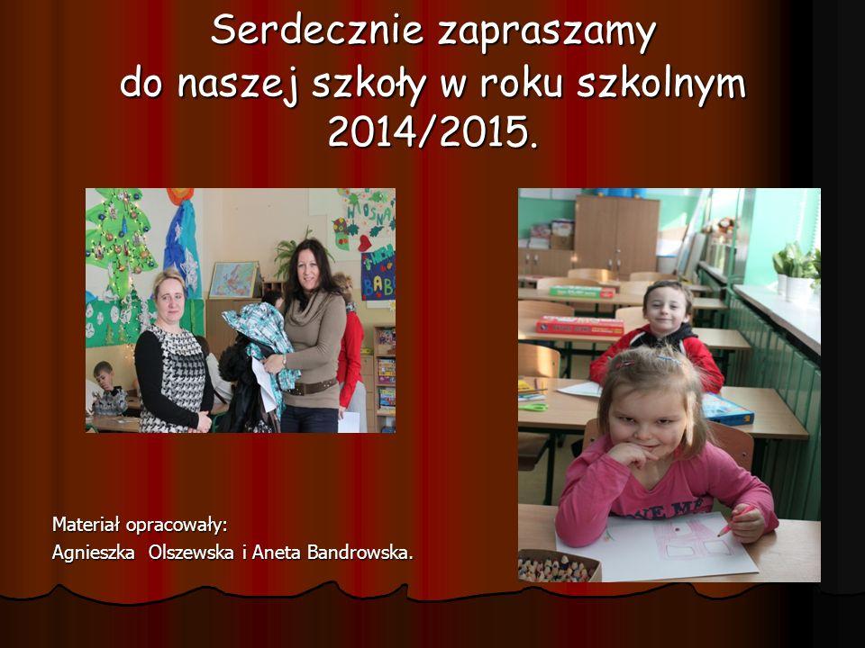 Serdecznie zapraszamy do naszej szkoły w roku szkolnym 2014/2015. Materiał opracowały: Agnieszka Olszewska i Aneta Bandrowska.