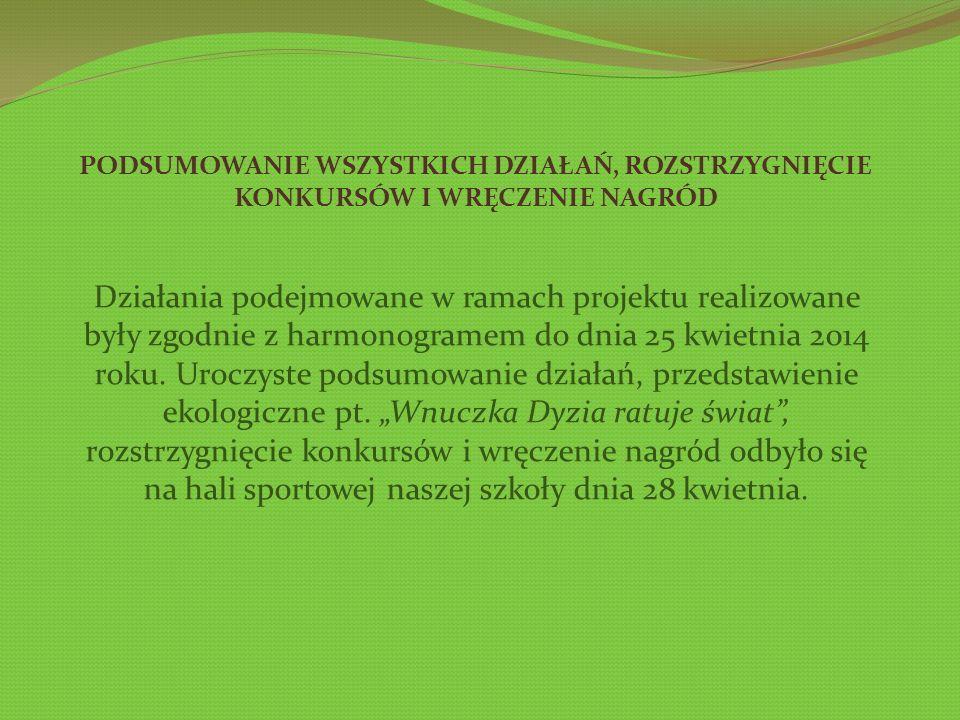 PODSUMOWANIE WSZYSTKICH DZIAŁAŃ, ROZSTRZYGNIĘCIE KONKURSÓW I WRĘCZENIE NAGRÓD Działania podejmowane w ramach projektu realizowane były zgodnie z harmonogramem do dnia 25 kwietnia 2014 roku.