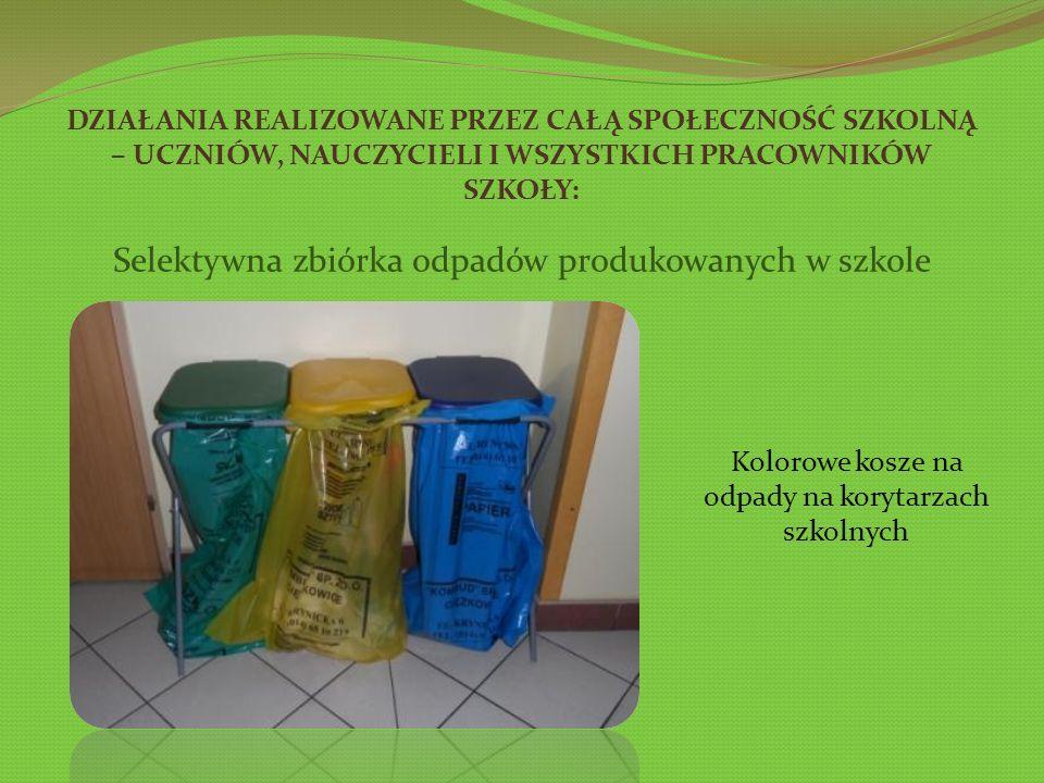 DZIAŁANIA REALIZOWANE PRZEZ CAŁĄ SPOŁECZNOŚĆ SZKOLNĄ – UCZNIÓW, NAUCZYCIELI I WSZYSTKICH PRACOWNIKÓW SZKOŁY: Selektywna zbiórka odpadów produkowanych w szkole Kolorowe kosze na odpady na korytarzach szkolnych