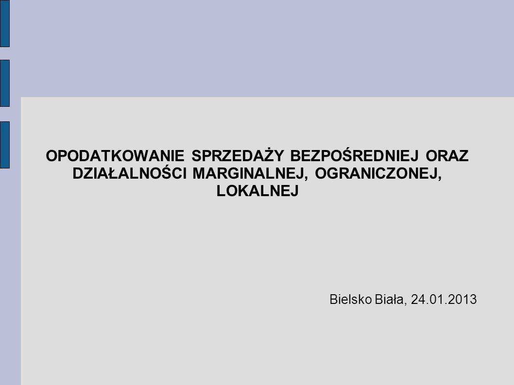 OPODATKOWANIE SPRZEDAŻY BEZPOŚREDNIEJ ORAZ DZIAŁALNOŚCI MARGINALNEJ, OGRANICZONEJ, LOKALNEJ Bielsko Biała, 24.01.2013