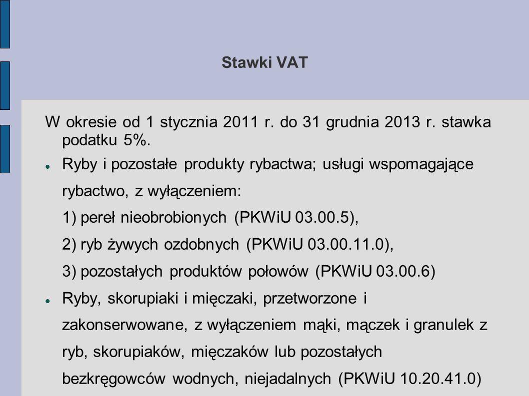 Stawki VAT W okresie od 1 stycznia 2011 r. do 31 grudnia 2013 r. stawka podatku 5%. Ryby i pozostałe produkty rybactwa; usługi wspomagające rybactwo,