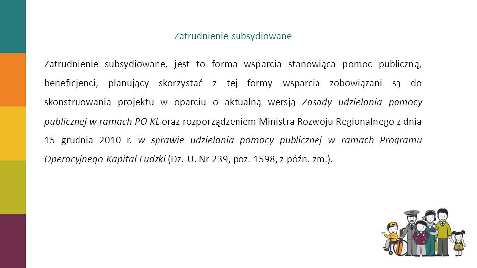 Zatrudnienie subsydiowane Zatrudnienie subsydiowane, jest to forma wsparcia stanowiąca pomoc publiczną, beneficjenci, planujący skorzystać z tej formy wsparcia zobowiązani są do skonstruowania projektu w oparciu o aktualną wersją Zasady udzielania pomocy publicznej w ramach PO KL oraz rozporządzeniem Ministra Rozwoju Regionalnego z dnia 15 grudnia 2010 r.