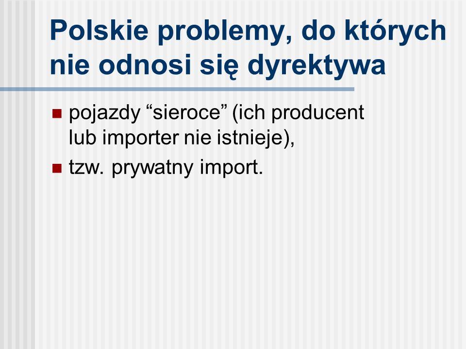 Polskie problemy, do których nie odnosi się dyrektywa pojazdy sieroce (ich producent lub importer nie istnieje), tzw.