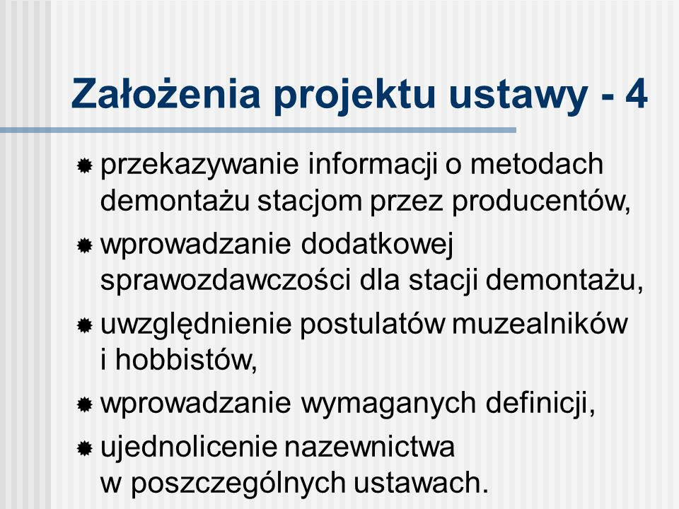 Założenia projektu ustawy - 4 przekazywanie informacji o metodach demontażu stacjom przez producentów, wprowadzanie dodatkowej sprawozdawczości dla stacji demontażu, uwzględnienie postulatów muzealników i hobbistów, wprowadzanie wymaganych definicji, ujednolicenie nazewnictwa w poszczególnych ustawach.