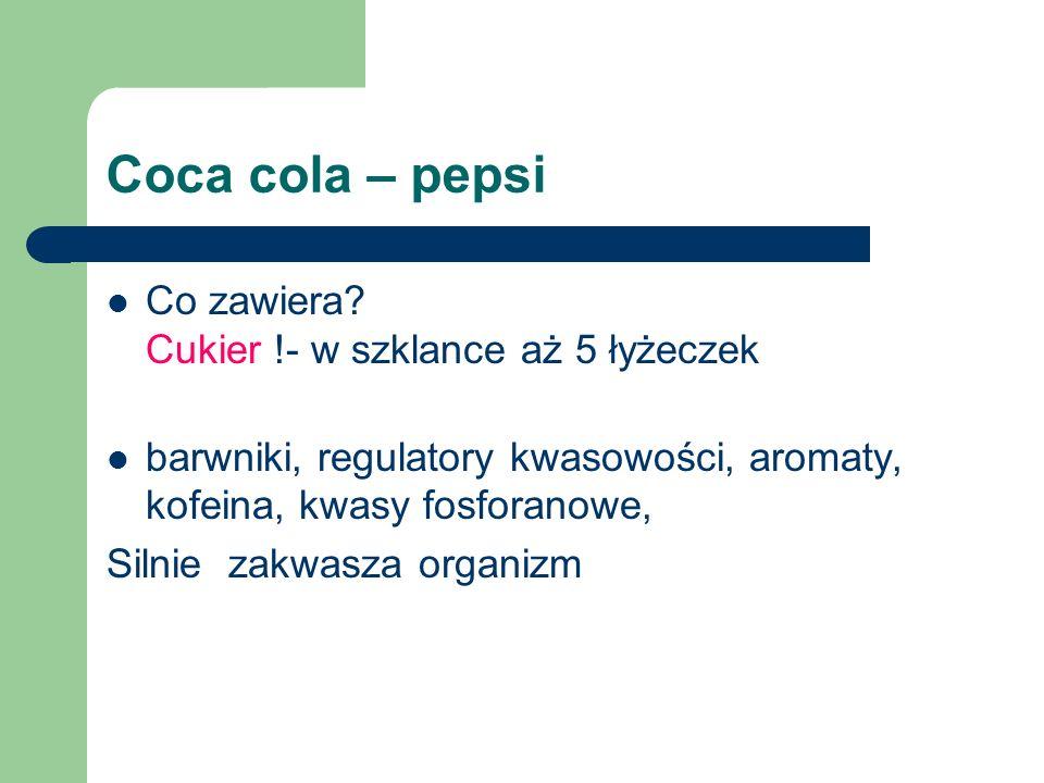 Coca cola – pepsi Co zawiera? Cukier !- w szklance aż 5 łyżeczek barwniki, regulatory kwasowości, aromaty, kofeina, kwasy fosforanowe, Silnie zakwasza