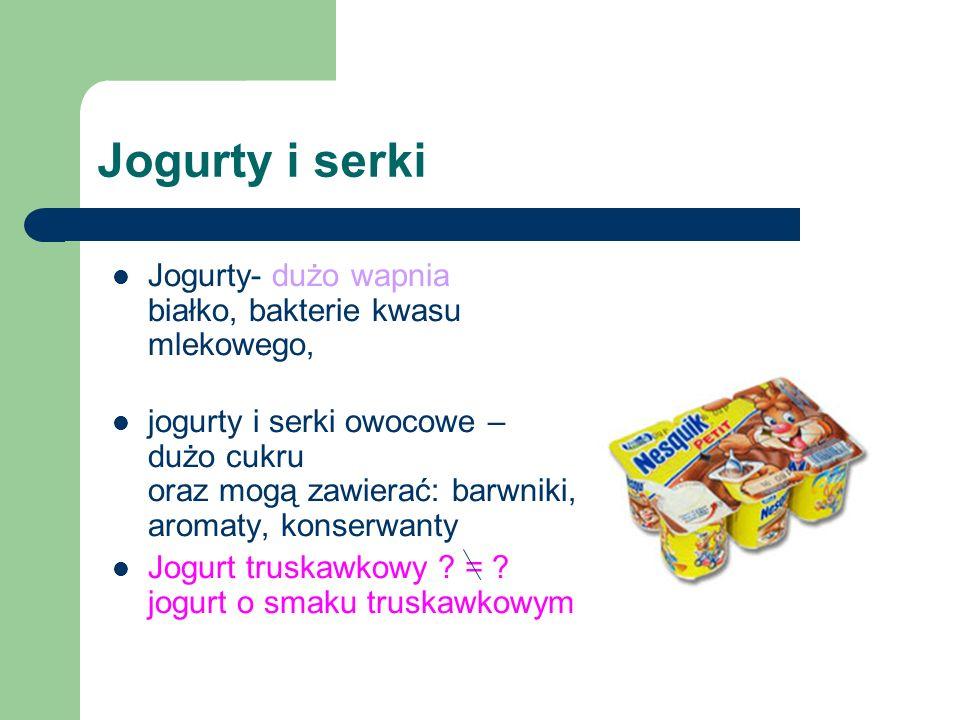 Jogurty i serki Jogurty- dużo wapnia białko, bakterie kwasu mlekowego, jogurty i serki owocowe – dużo cukru oraz mogą zawierać: barwniki, aromaty, kon