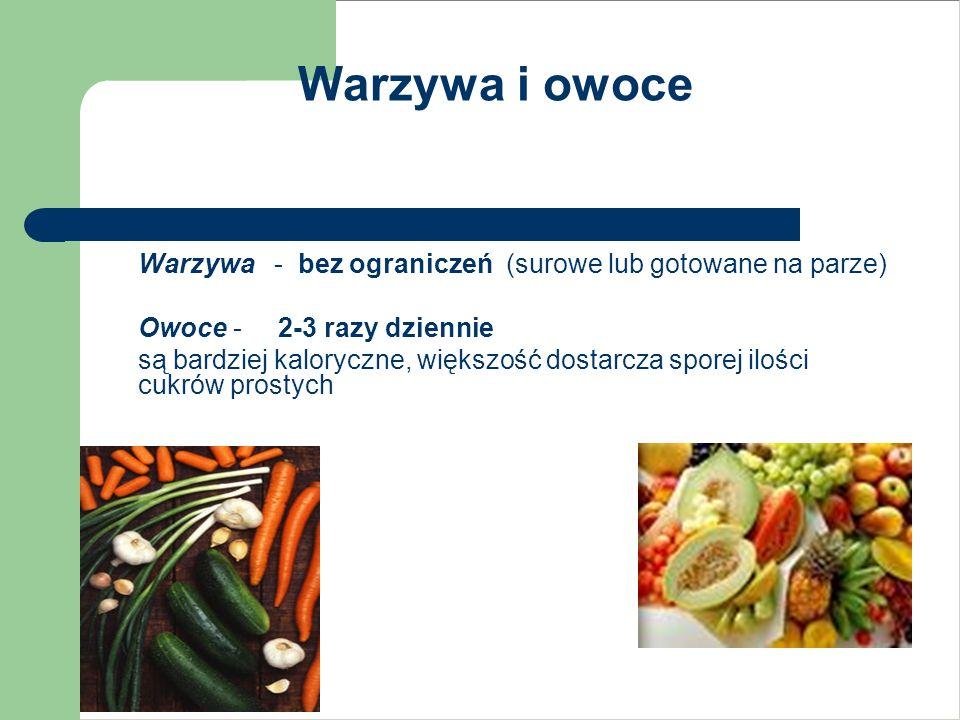 Warzywa i owoce Warzywa - bez ograniczeń (surowe lub gotowane na parze) Owoce - 2-3 razy dziennie są bardziej kaloryczne, większość dostarcza sporej i