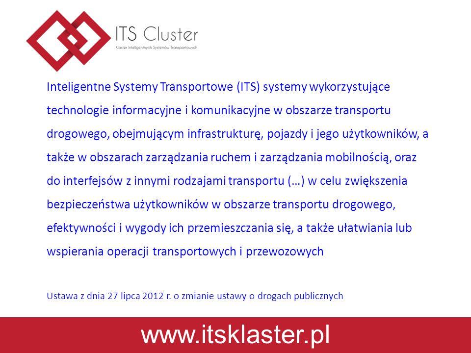 www.itsklaster.pl Inteligentne Systemy Transportowe (ITS) systemy wykorzystujące technologie informacyjne i komunikacyjne w obszarze transportu drogowego, obejmującym infrastrukturę, pojazdy i jego użytkowników, a także w obszarach zarządzania ruchem i zarządzania mobilnością, oraz do interfejsów z innymi rodzajami transportu (…) w celu zwiększenia bezpieczeństwa użytkowników w obszarze transportu drogowego, efektywności i wygody ich przemieszczania się, a także ułatwiania lub wspierania operacji transportowych i przewozowych Ustawa z dnia 27 lipca 2012 r.