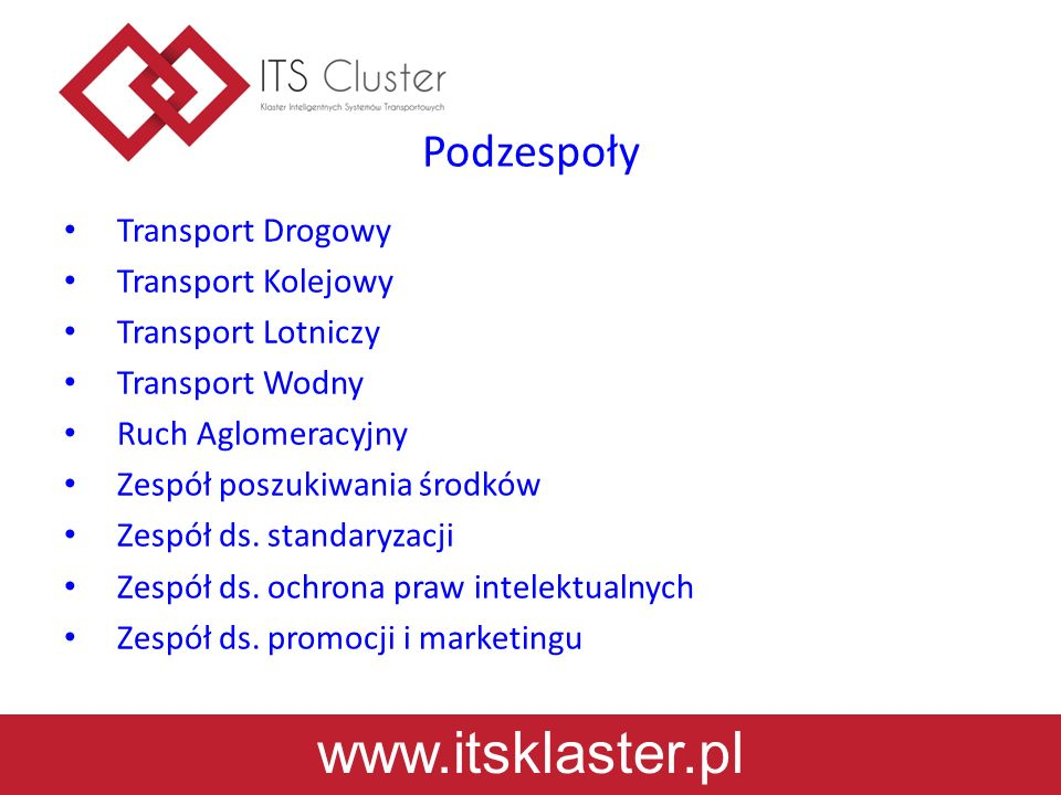 www.itsklaster.pl Cele Promowanie rozwiązań prowadzących do wzrostu innowacyjności i konkurencyjności transportu Propagowanie nowoczesnej infrastruktury Dążenie do pełnej integracji poszczególnych środków transportu