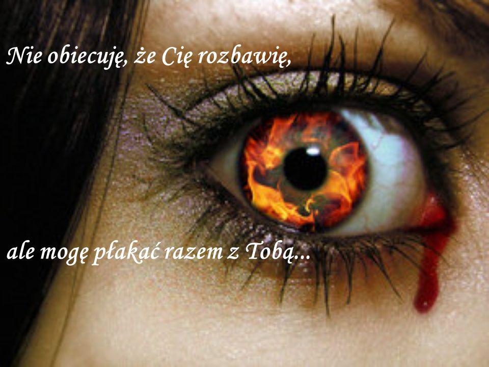 Nie obiecuję, że Cię rozbawię, ale mogę płakać razem z Tobą...