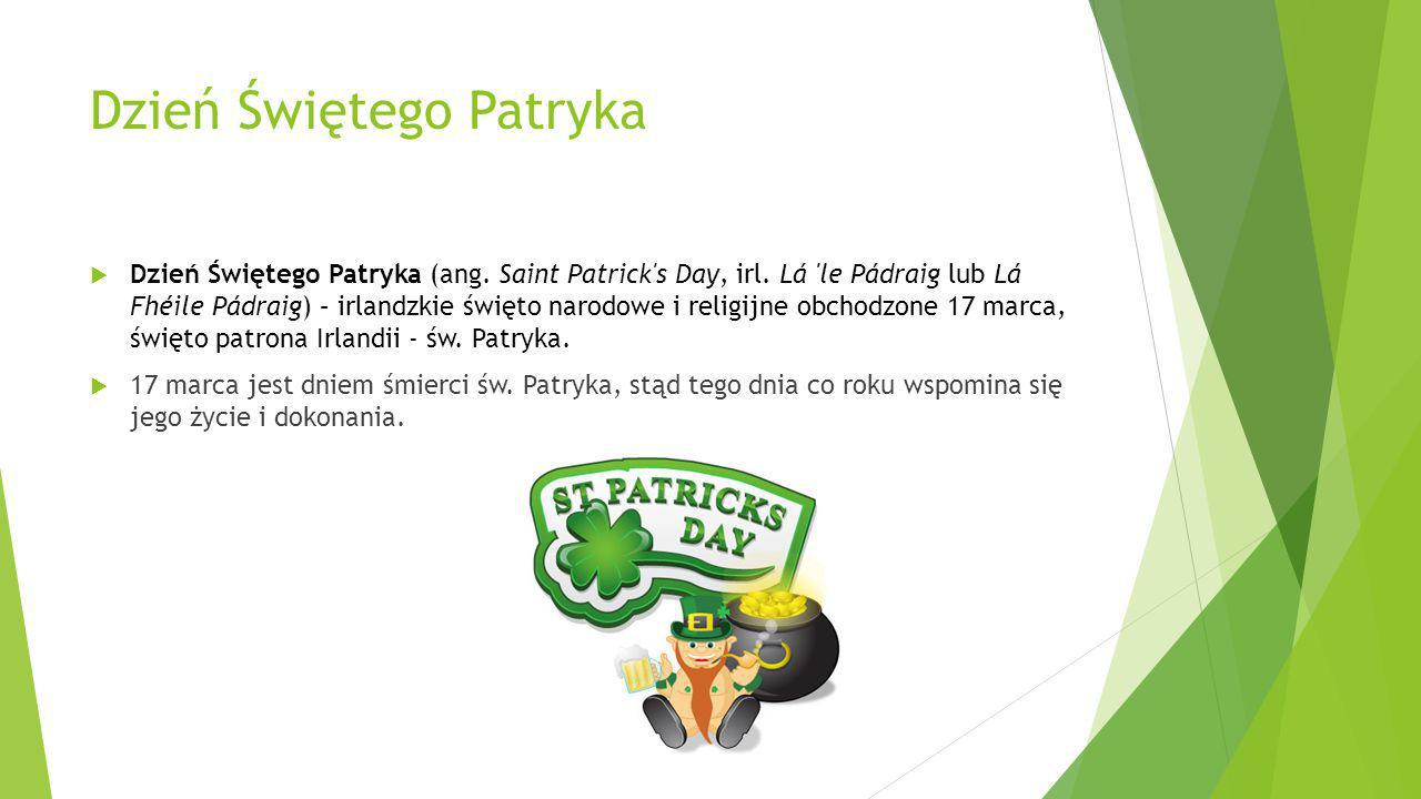 Dzień Świętego Patryka Dzień Świętego Patryka (ang. Saint Patrick's Day, irl. Lá 'le Pádraig lub Lá Fhéile Pádraig) – irlandzkie święto narodowe i rel