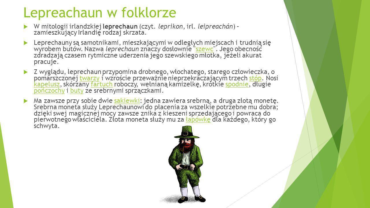 Lepreachaun w folklorze W mitologii irlandzkiej leprechaun (czyt. leprikon, irl. leipreachán) – zamieszkujący Irlandię rodzaj skrzata. Leprechauny są
