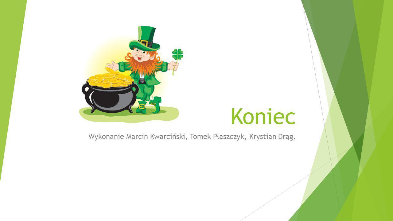 Koniec Wykonanie Marcin Kwarciński, Tomek Płaszczyk, Krystian Drąg.