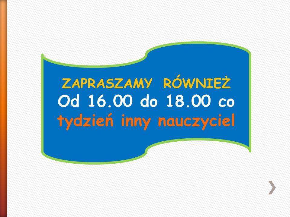 ZAPRASZAMY RÓWNIEŻ Od 16.00 do 18.00 co tydzień inny nauczyciel