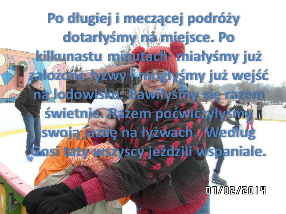 Jak spędziłam trzy dni z ferii. Dzień pierwszy Dnia 07.02.2014 roku byłyśmy razem z Gosią na lodowisku. O godzinie 11:00 tata Gosi zabrał nas na lód.