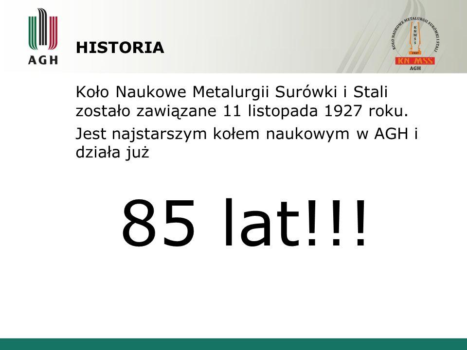 HISTORIA Koło Naukowe Metalurgii Surówki i Stali zostało zawiązane 11 listopada 1927 roku. Jest najstarszym kołem naukowym w AGH i działa już 85 lat!!