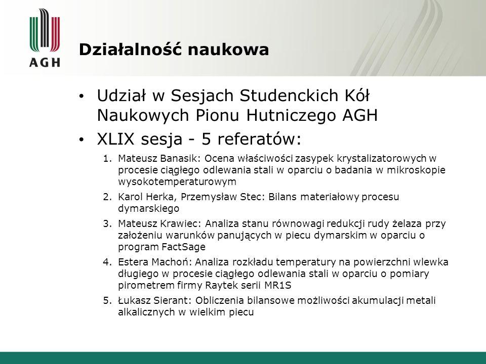 Działalność naukowa Udział w Sesjach Studenckich Kół Naukowych Pionu Hutniczego AGH XLIX sesja - 5 referatów: 1.Mateusz Banasik: Ocena właściwości zas