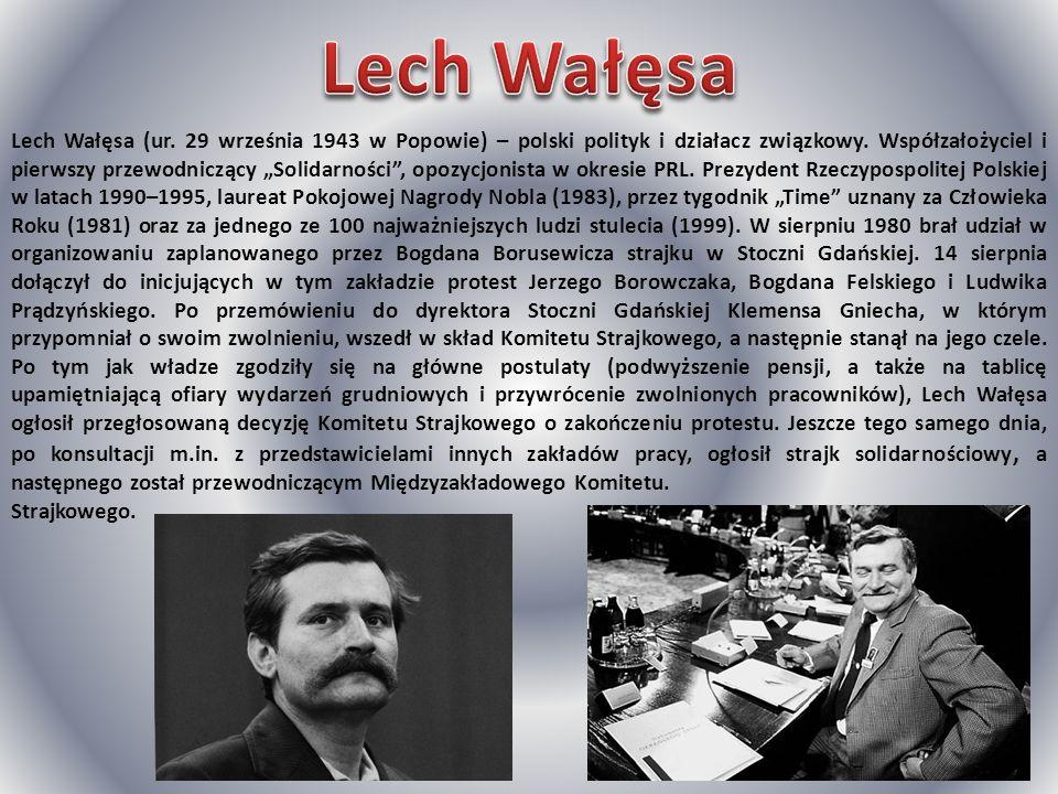 Lech Wałęsa (ur. 29 września 1943 w Popowie) – polski polityk i działacz związkowy. Współzałożyciel i pierwszy przewodniczący Solidarności, opozycjoni