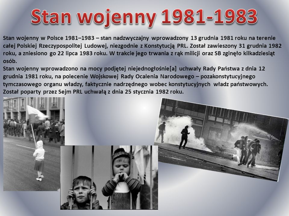 Stan wojenny w Polsce 1981–1983 – stan nadzwyczajny wprowadzony 13 grudnia 1981 roku na terenie całej Polskiej Rzeczypospolitej Ludowej, niezgodnie z