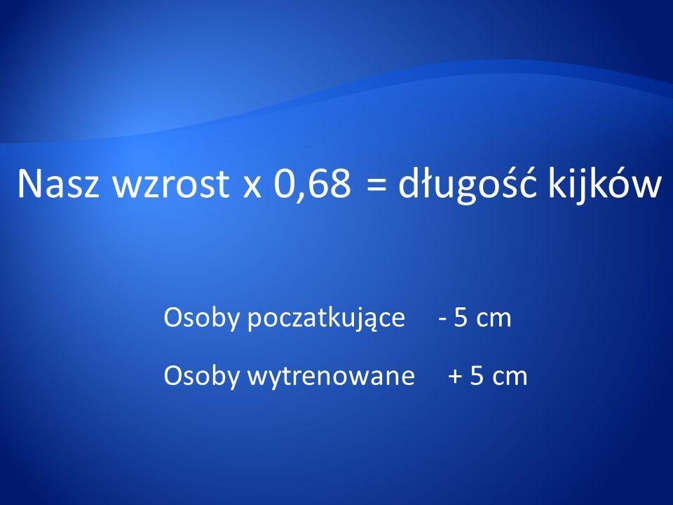 Nasz wzrostx0,68=długość kijków Osoby poczatkujące - 5 cm Osoby wytrenowane + 5 cm