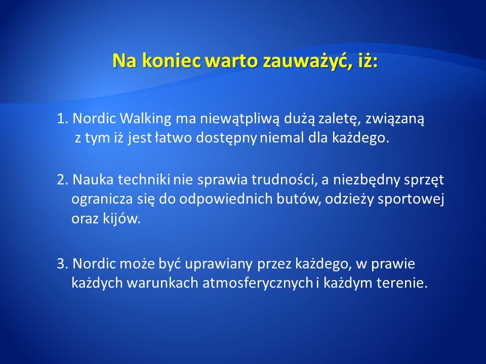Na koniec warto zauważyć, iż: 1. Nordic Walking ma niewątpliwą dużą zaletę, związaną z tym iż jest łatwo dostępny niemal dla każdego. 2. Nauka technik