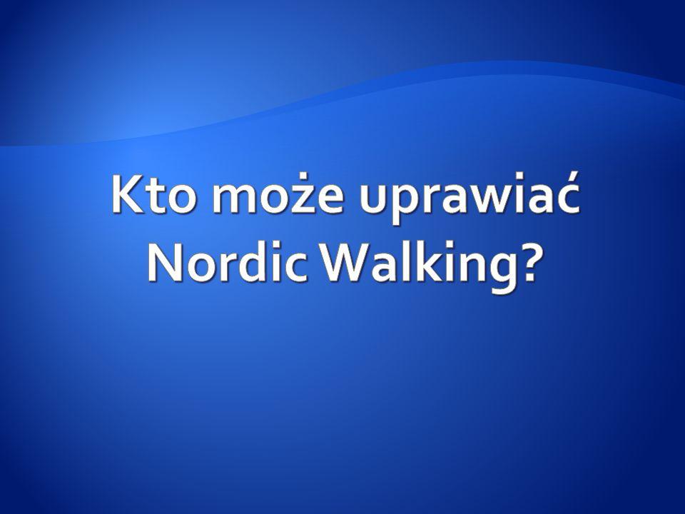 1.W zasadzie każdy, kto może chodzić może również uprawiać Nordic może również uprawiać Nordic Walking.
