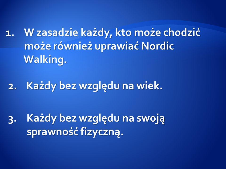 1.W zasadzie każdy, kto może chodzić może również uprawiać Nordic może również uprawiać Nordic Walking. Walking. 2. Każdy bez względu na wiek. 3.Każdy