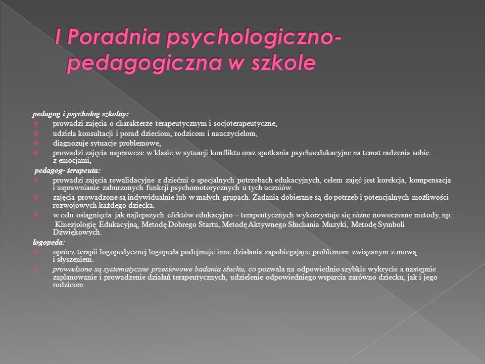pedagog i psycholog szkolny: prowadzi zajęcia o charakterze terapeutycznym i socjoterapeutyczne, udziela konsultacji i porad dzieciom, rodzicom i nauc